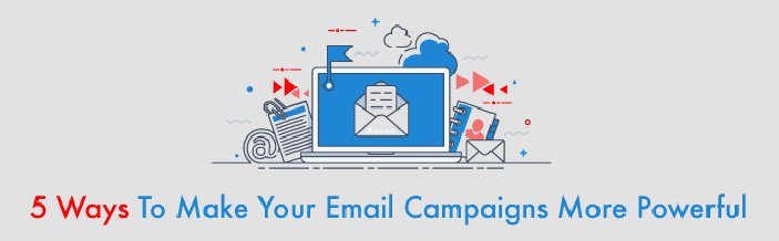 5 WAYS TO MAKE YOUR EMAIL CAMPAIGN MORE POWERFUL
